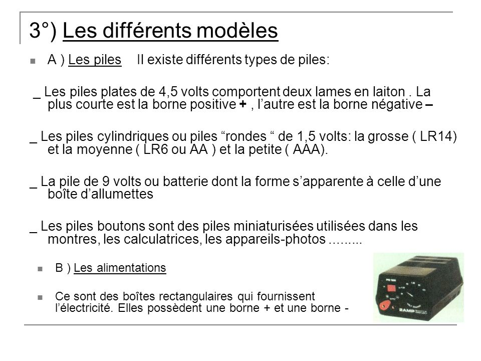 3°) Les différents modèles A ) Les piles Il existe différents types de piles: _ Les piles plates de 4,5 volts comportent deux lames en laiton.