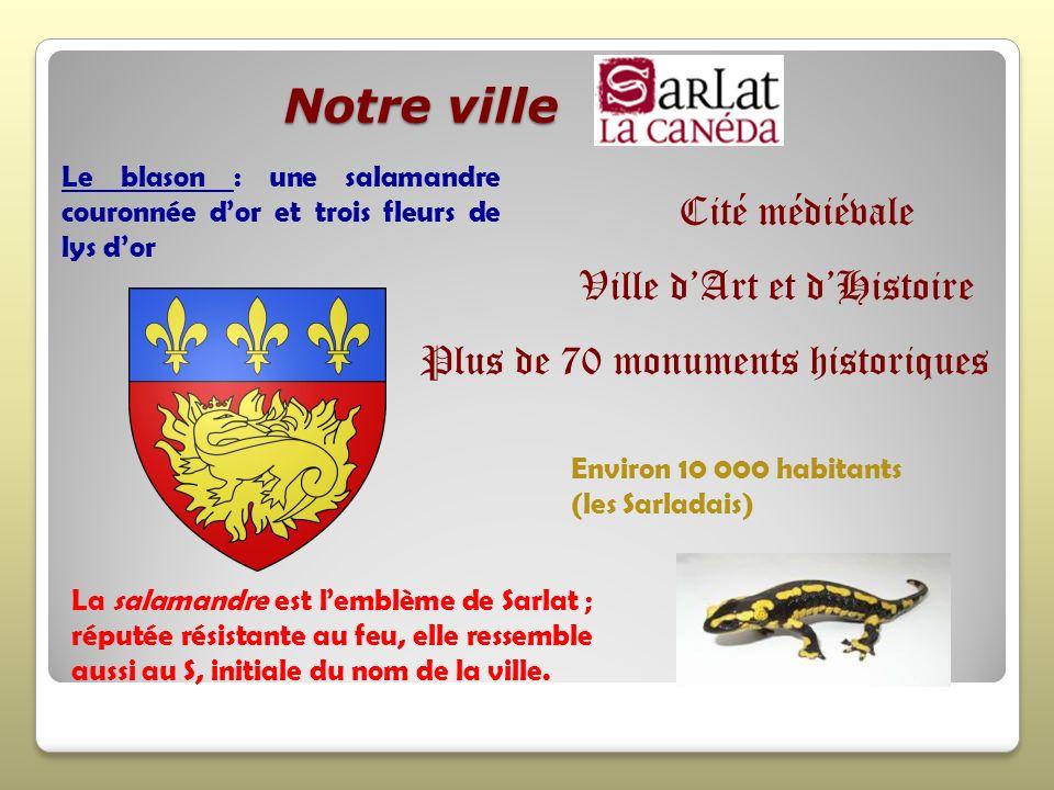 Notre ville Notre ville La salamandre est lemblème de Sarlat ; réputée résistante au feu, elle ressemble aussi au S, initiale du nom de la ville. Le b
