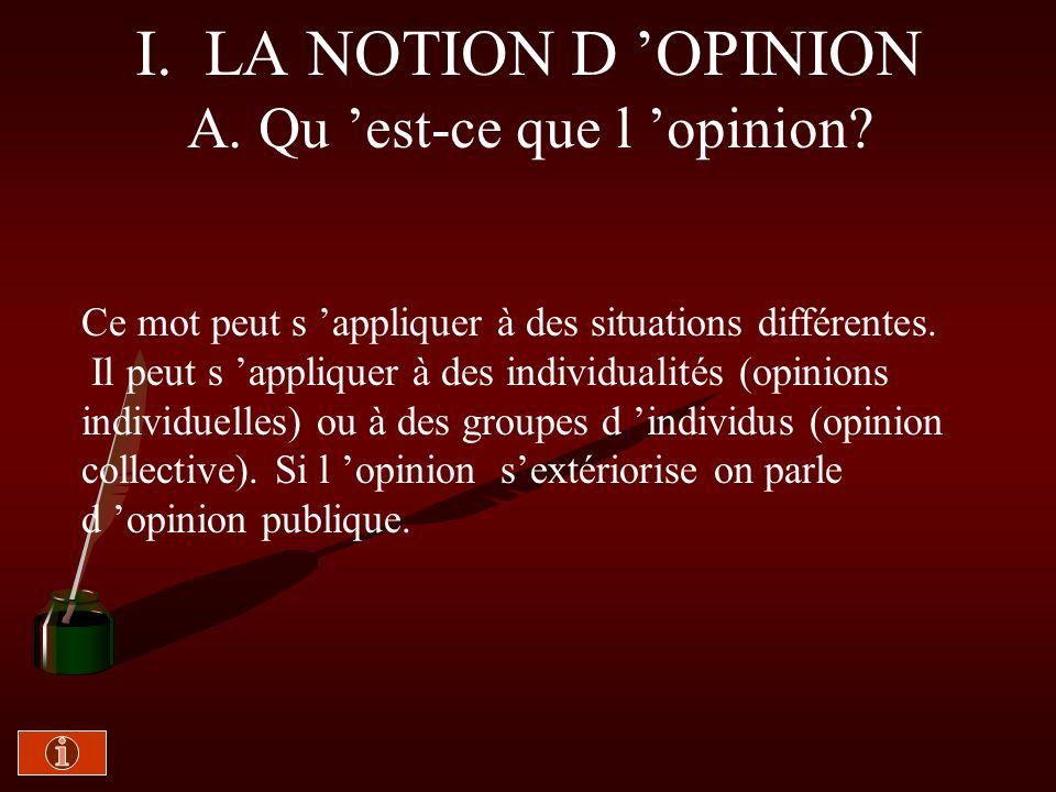 I. LOPINION ET SA FORMATION ) A. Qu est-ce que l opinion? 1- Première approche… 2- Opinions individuelles et opinion collective 3- L opinion publique