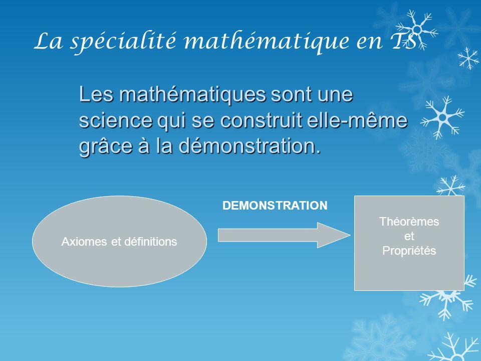 La spécialité mathématique en TS Les mathématiques sont une science qui se construit elle-même grâce à la démonstration.
