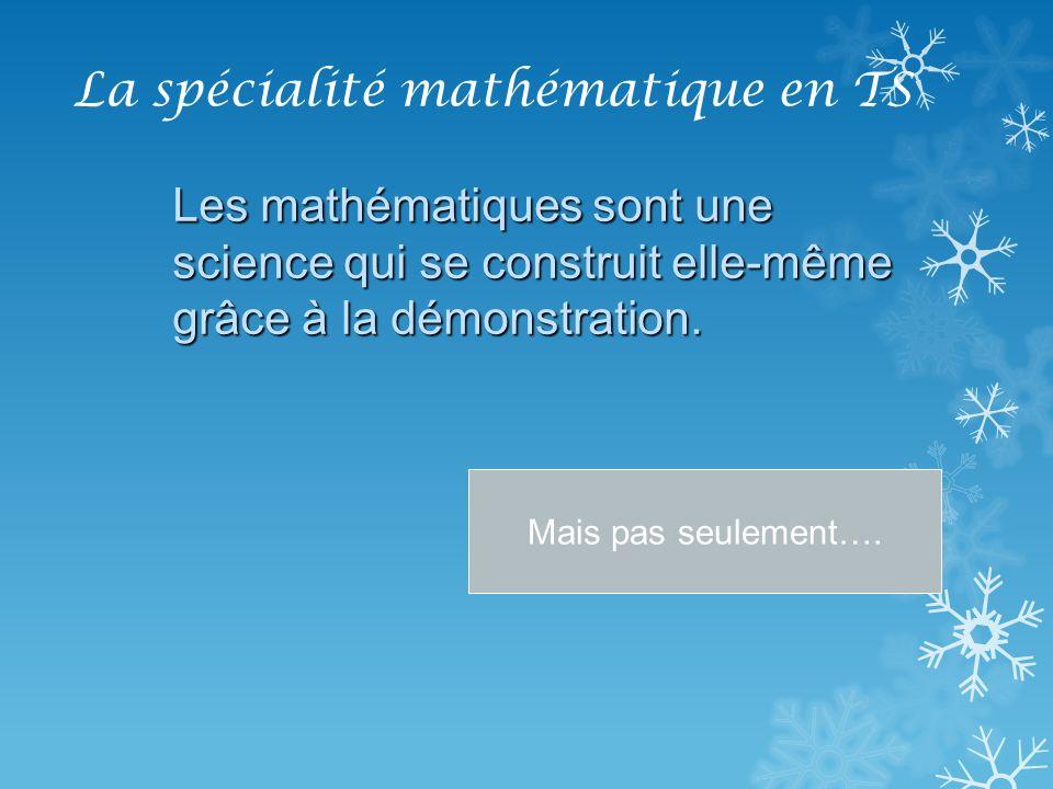 La spécialité mathématique en TS Les mathématiques sont une science qui se construit elle-même grâce à la démonstration. Mais pas seulement….