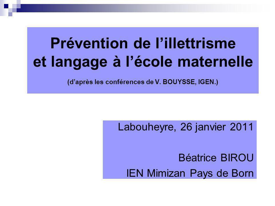 Prévention de lillettrisme et langage à lécole maternelle (daprès les conférences de V. BOUYSSE, IGEN.) Labouheyre, 26 janvier 2011 Béatrice BIROU IEN