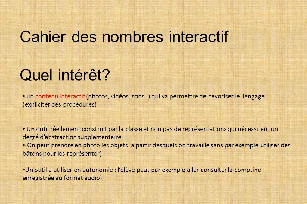 Cahier des nombres interactif Quel intérêt? un contenu interactif (photos, vidéos, sons..) qui va permettre de favoriser le langage (expliciter des pr