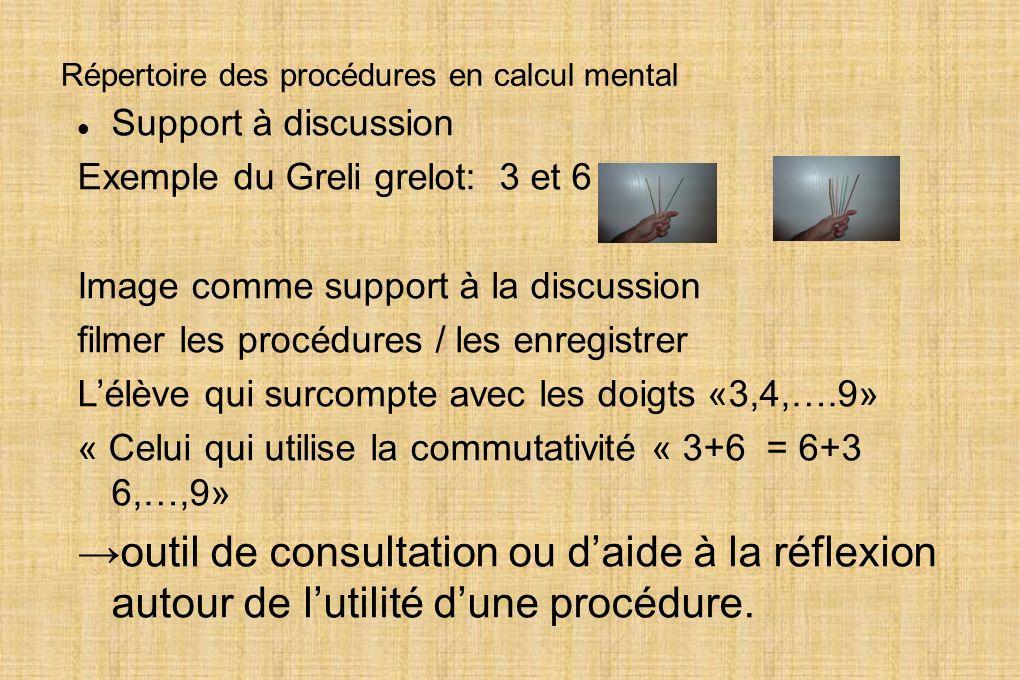 Répertoire des procédures en calcul mental Support à discussion Exemple du Greli grelot: 3 et 6 Image comme support à la discussion filmer les procédu