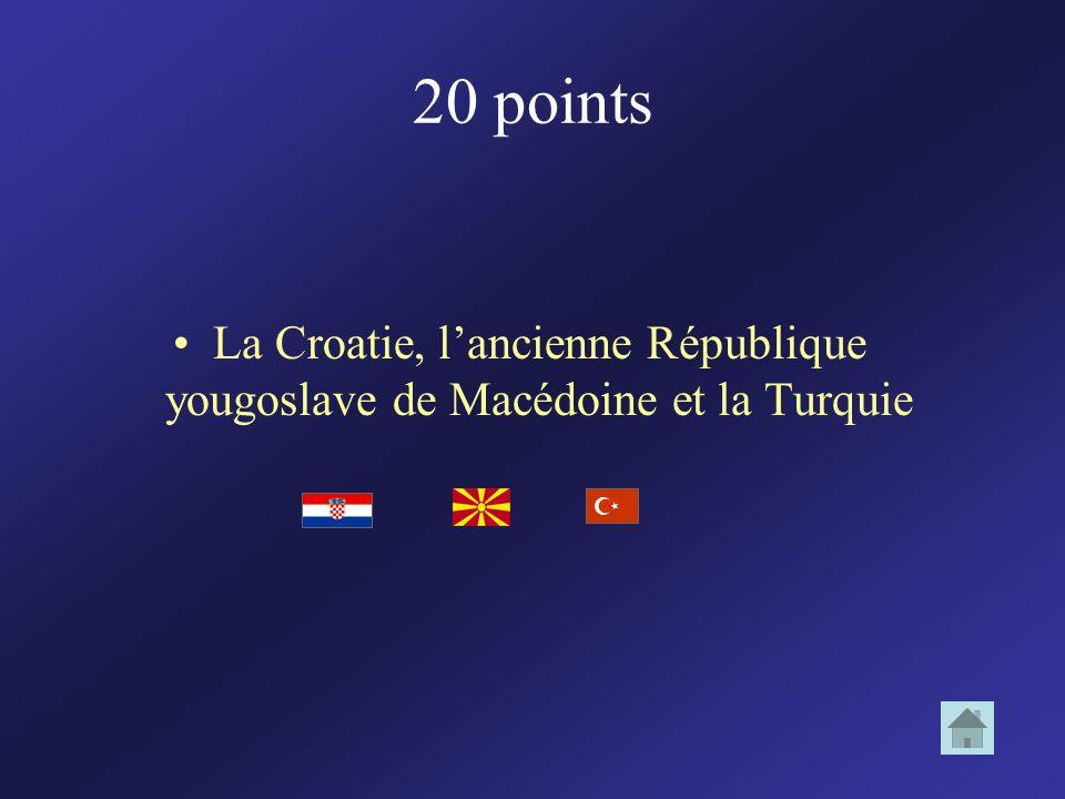 20 points La Croatie, lancienne République yougoslave de Macédoine et la Turquie