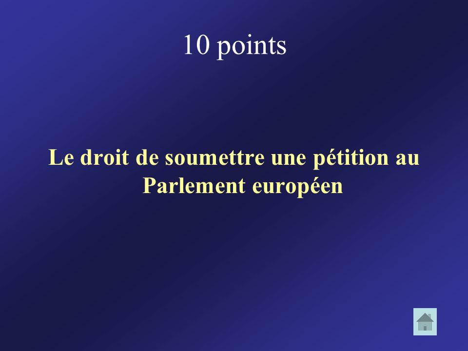 10 points Le droit de soumettre une pétition au Parlement européen