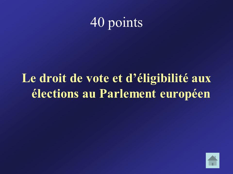 40 points Le droit de vote et déligibilité aux élections au Parlement européen