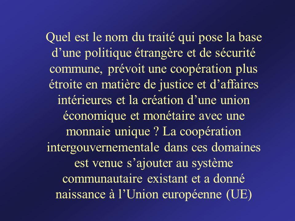 Quel est le nom du traité qui pose la base dune politique étrangère et de sécurité commune, prévoit une coopération plus étroite en matière de justice