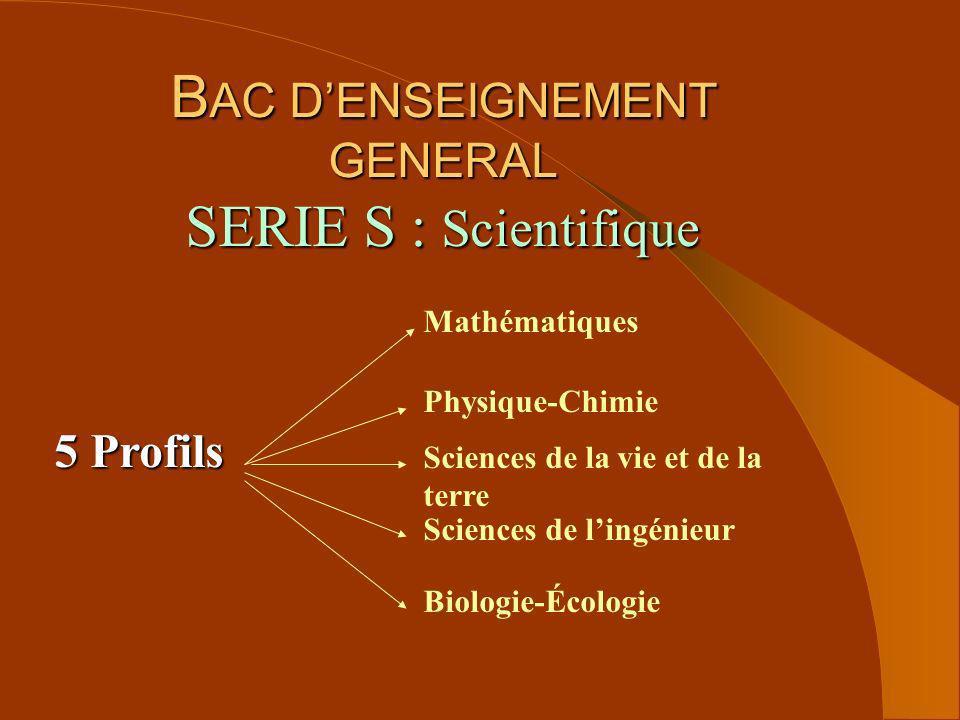 B AC DENSEIGNEMENT GENERAL SERIE S : Scientifique 5 Profils Mathématiques Physique-Chimie Sciences de la vie et de la terre Sciences de lingénieur Bio