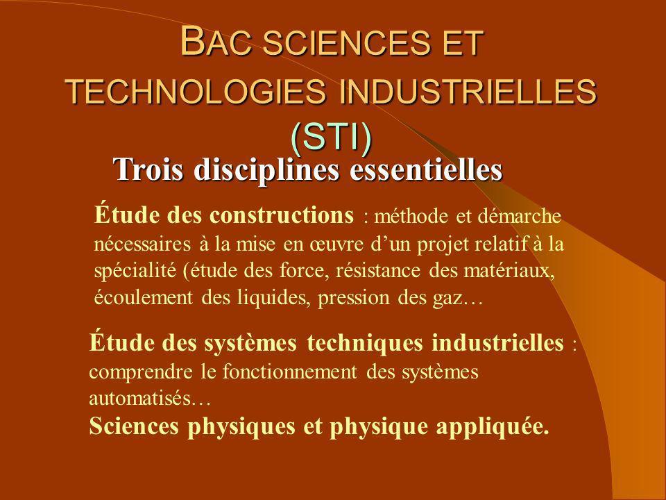 B AC SCIENCES ET TECHNOLOGIES INDUSTRIELLES (STI) Trois disciplines essentielles Étude des constructions : méthode et démarche nécessaires à la mise e