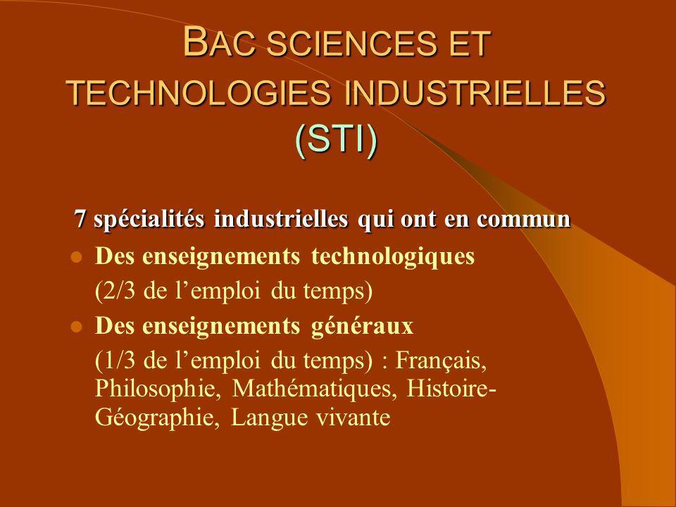 B AC SCIENCES ET TECHNOLOGIES INDUSTRIELLES (STI) 7 spécialités industrielles qui ont en commun l Des enseignements technologiques (2/3 de lemploi du