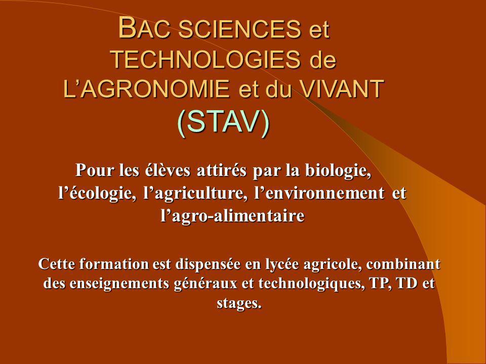 B AC SCIENCES et TECHNOLOGIES de LAGRONOMIE et du VIVANT (STAV) Pour les élèves attirés par la biologie, lécologie, lagriculture, lenvironnement et la