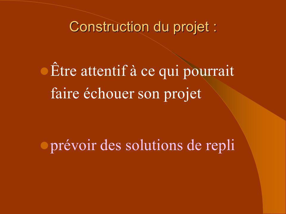 Être attentif à ce qui pourrait faire échouer son projet prévoir des solutions de repli Construction du projet :
