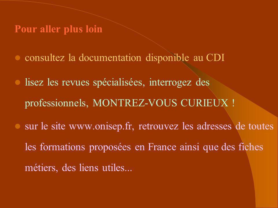 Pour aller plus loin consultez la documentation disponible au CDI lisez les revues spécialisées, interrogez des professionnels, MONTREZ-VOUS CURIEUX !