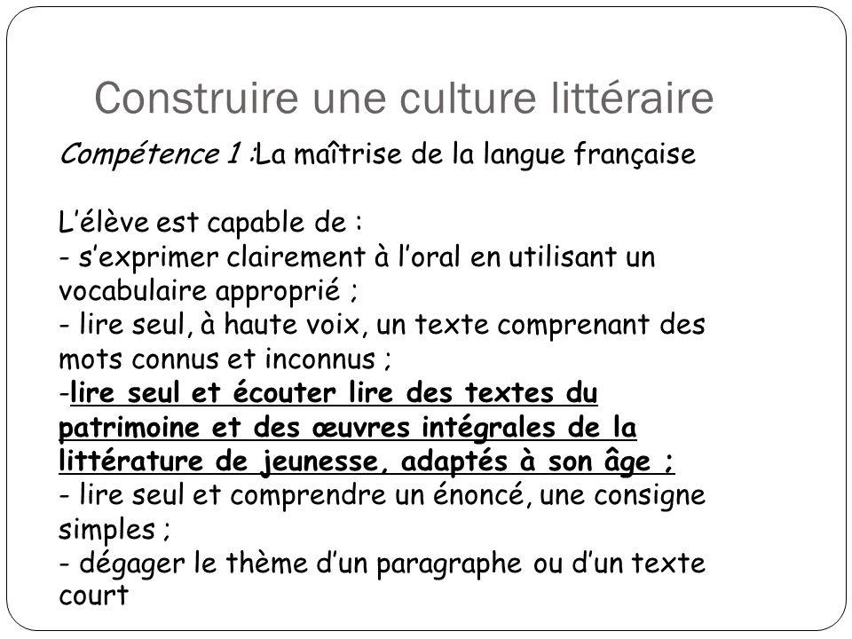 Construire une culture littéraire Compétence 1 :La maîtrise de la langue française Lélève est capable de : - sexprimer clairement à loral en utilisant
