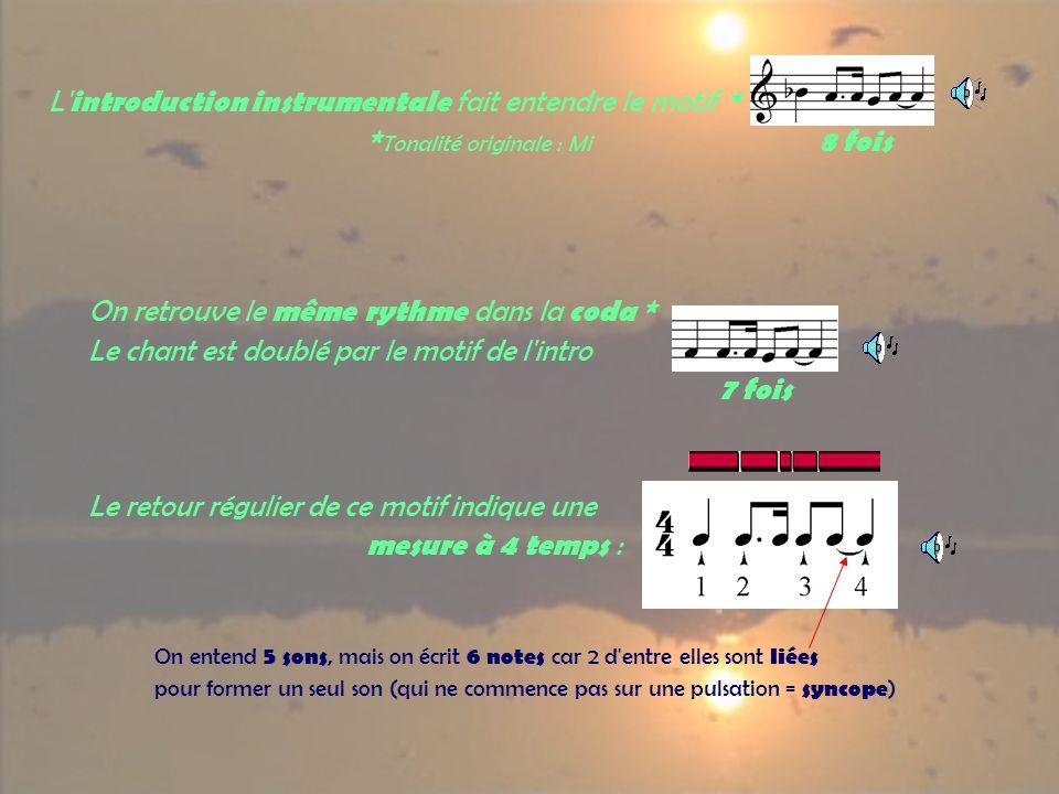 L introduction instrumentale fait entendre le motif * * Tonalité originale : Mi 8 fois On retrouve le même rythme dans la coda * Le chant est doublé par le motif de l intro 7 fois Le retour régulier de ce motif indique une mesure à 4 temps : On entend 5 sons, mais on écrit 6 notes car 2 d entre elles sont liées pour former un seul son (qui ne commence pas sur une pulsation = syncope )