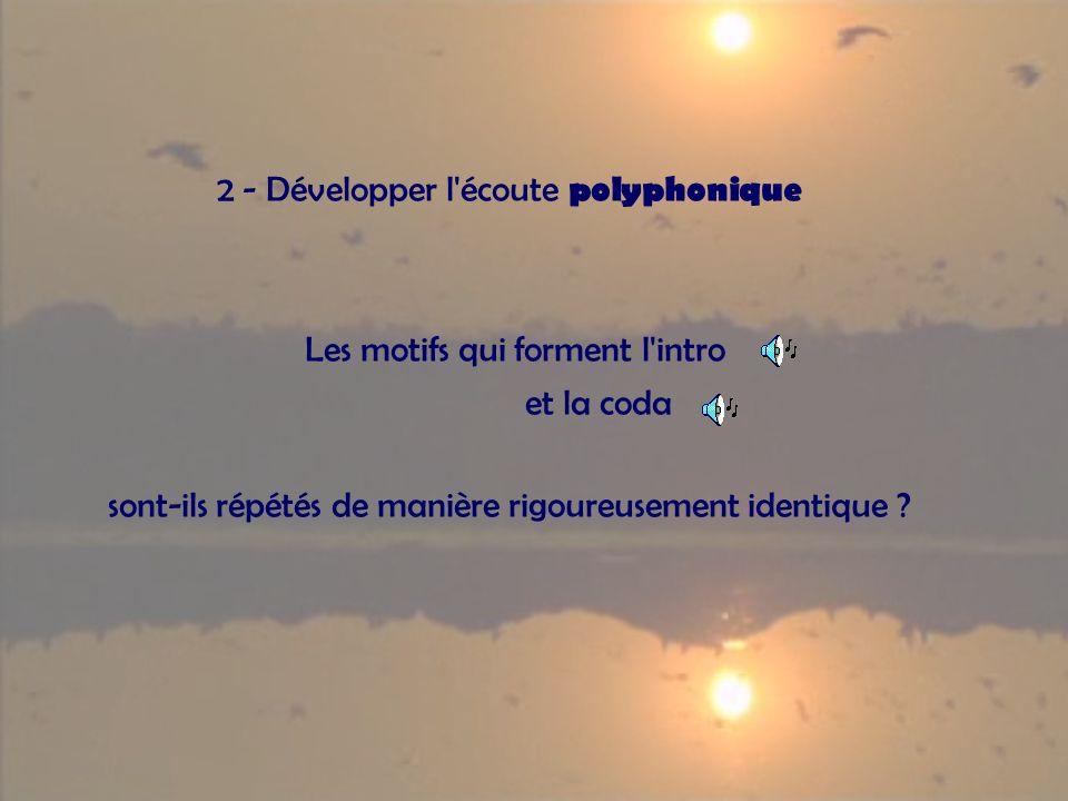 2 - Développer l'écoute polyphonique Les motifs qui forment l'intro et la coda sont-ils répétés de manière rigoureusement identique ?