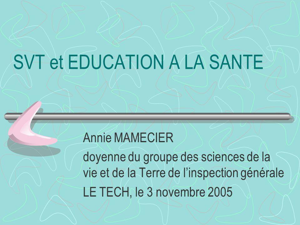 SVT et EDUCATION A LA SANTE Annie MAMECIER doyenne du groupe des sciences de la vie et de la Terre de linspection générale LE TECH, le 3 novembre 2005