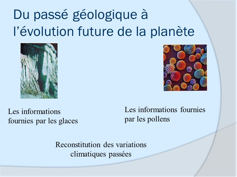 Du passé géologique à lévolution future de la planète Les informations fournies par les glaces Les informations fournies par les pollens Reconstitutio