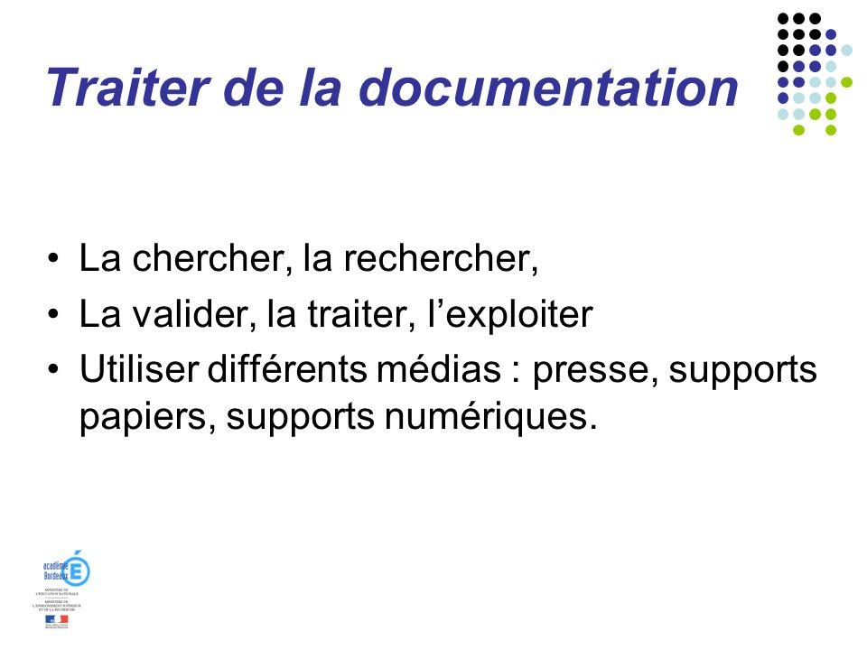 Traiter de la documentation La chercher, la rechercher, La valider, la traiter, lexploiter Utiliser différents médias : presse, supports papiers, supp