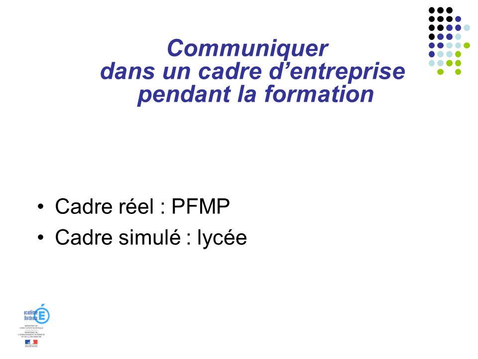 Communiquer dans un cadre dentreprise pendant la formation Cadre réel : PFMP Cadre simulé : lycée