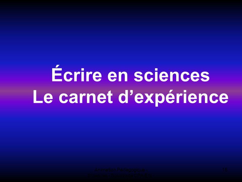 Animation Pédagogique - Sciences - Soustrade CPAIEN - 31/1 et 7/2 16 Écrire en sciences Le carnet dexpérience