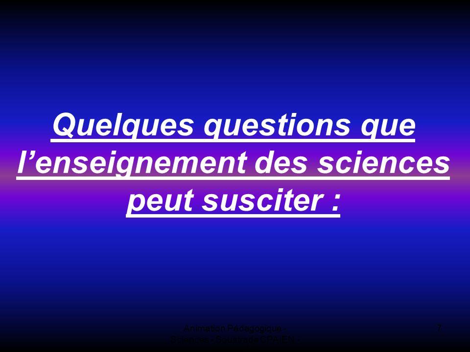 Animation Pédagogique - Sciences - Soustrade CPAIEN - 31/1 et 7/2 7 Quelques questions que lenseignement des sciences peut susciter :