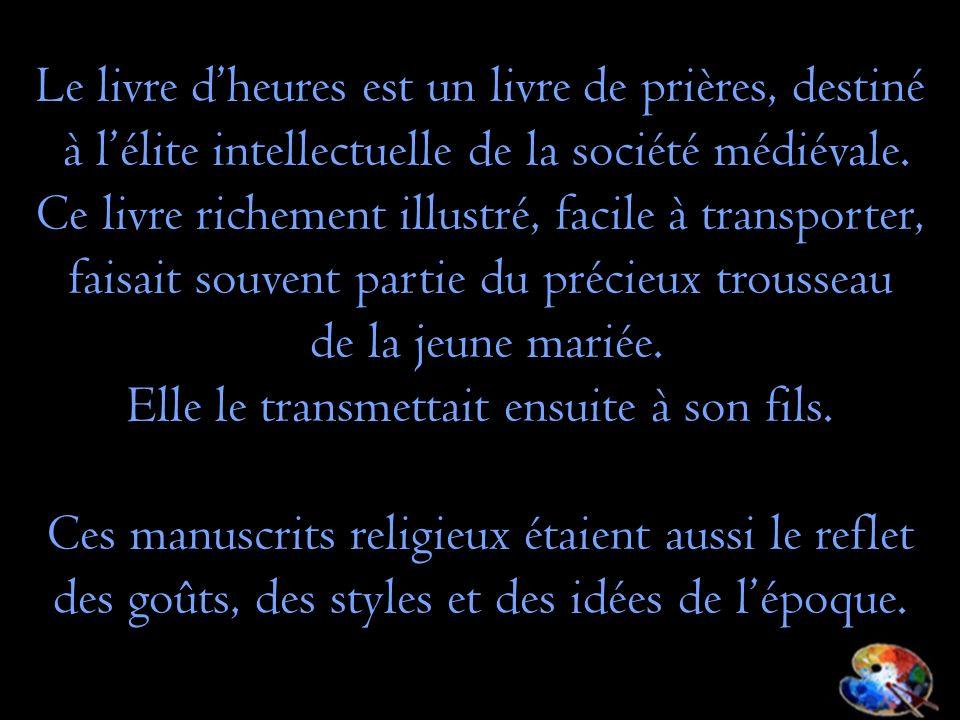 Le livre dheures est un livre de prières, destiné à lélite intellectuelle de la société médiévale. Ce livre richement illustré, facile à transporter,