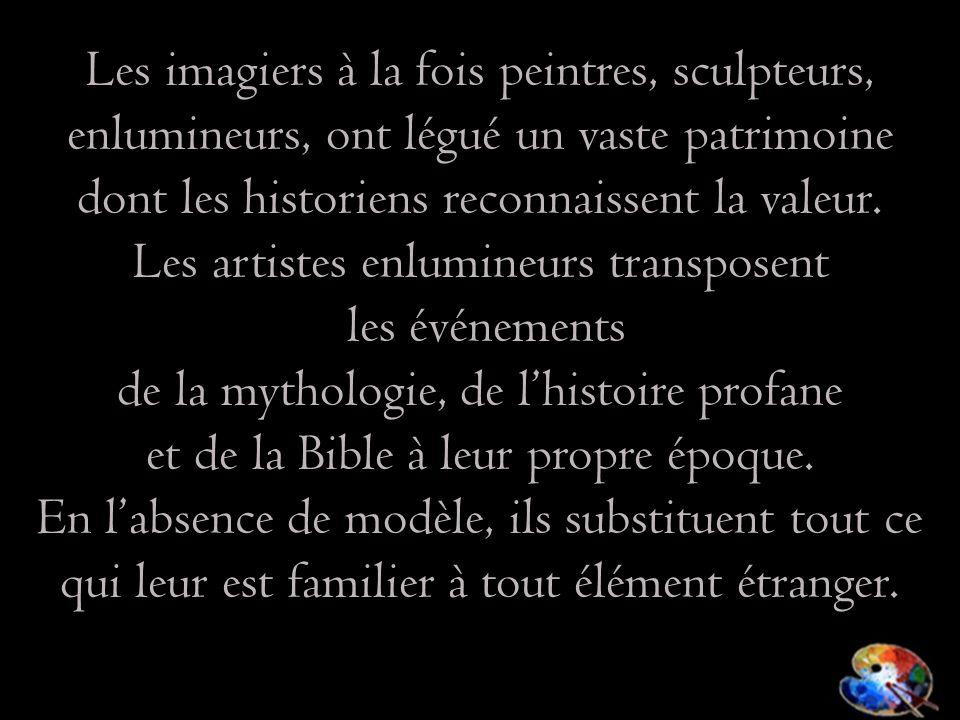 Les imagiers à la fois peintres, sculpteurs, enlumineurs, ont légué un vaste patrimoine dont les historiens reconnaissent la valeur. Les artistes enlu