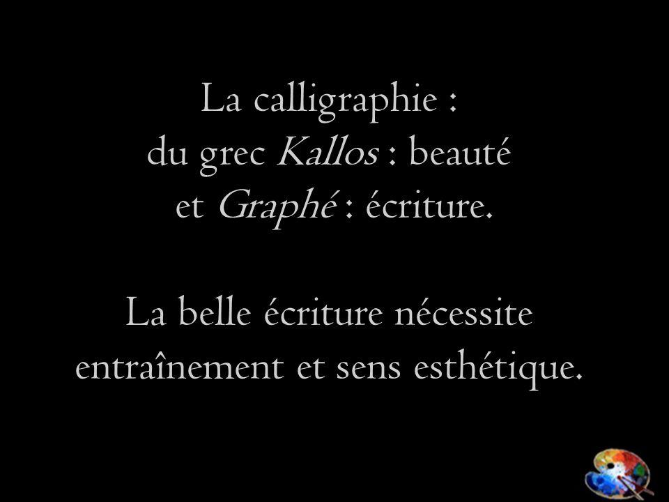 La calligraphie : du grec Kallos : beauté et Graphé : écriture. La belle écriture nécessite entraînement et sens esthétique.