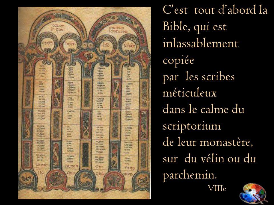 Cest tout dabord la Bible, qui est inlassablement copiée par les scribes méticuleux dans le calme du scriptorium de leur monastère, sur du vélin ou du parchemin.
