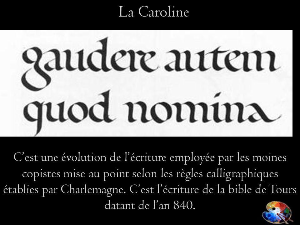 Cest une évolution de lécriture employée par les moines copistes mise au point selon les règles calligraphiques établies par Charlemagne.