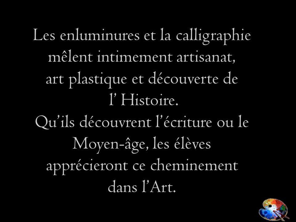 Les enluminures et la calligraphie mêlent intimement artisanat, art plastique et découverte de l Histoire. Quils découvrent lécriture ou le Moyen-âge,