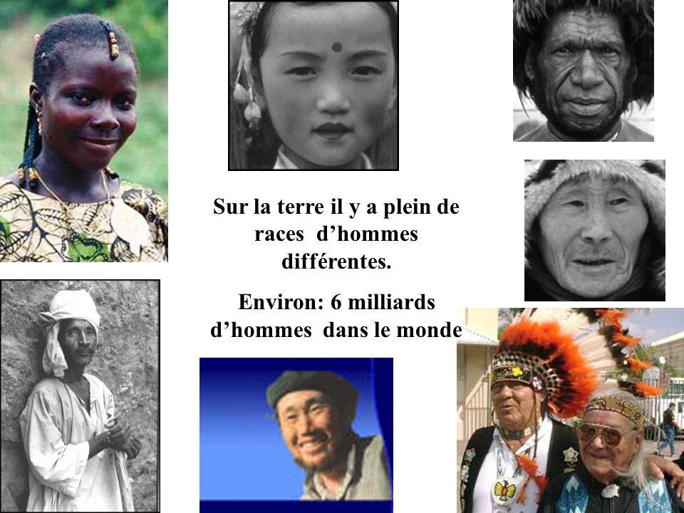 Sur la terre il y a plein de races dhommes différentes. Environ: 6 milliards dhommes dans le monde