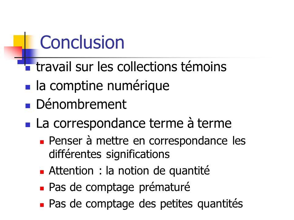 Conclusion travail sur les collections témoins la comptine numérique Dénombrement La correspondance terme à terme Penser à mettre en correspondance le