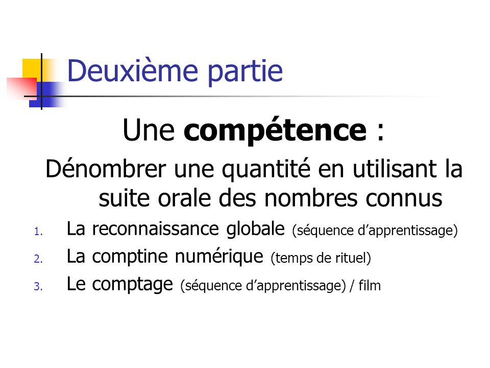 Deuxième partie Une compétence : Dénombrer une quantité en utilisant la suite orale des nombres connus 1. La reconnaissance globale (séquence dapprent