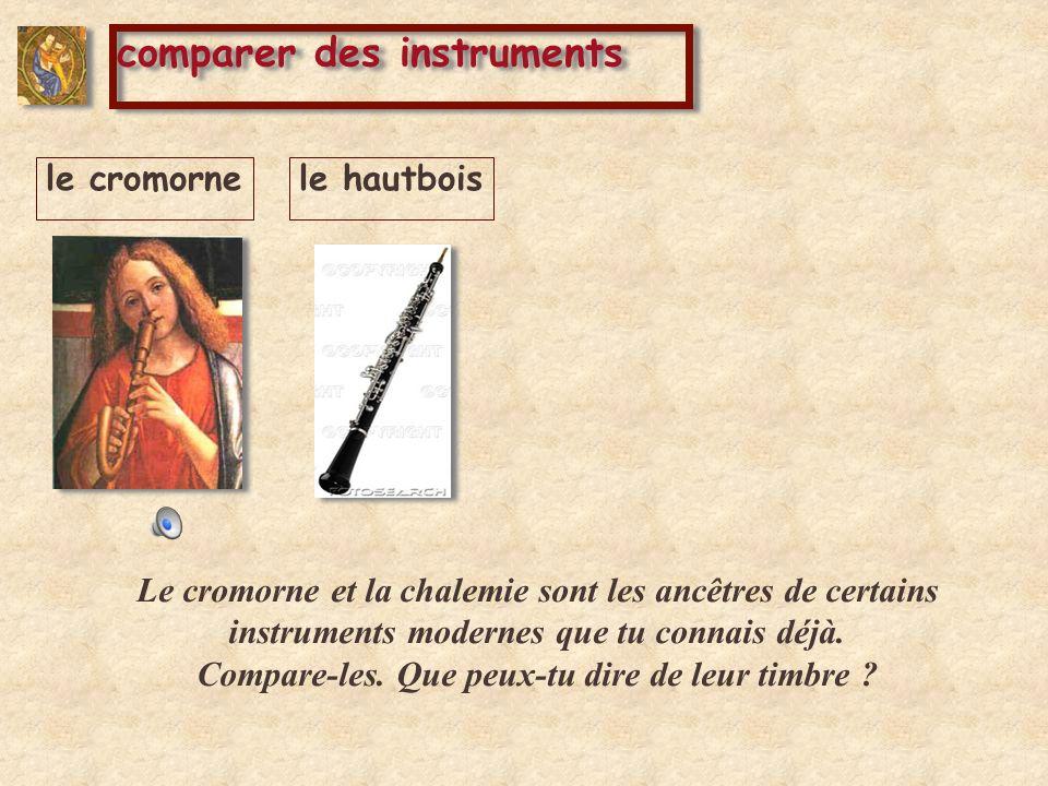 comparer des instruments le cromornele hautbois Le cromorne et la chalemie sont les ancêtres de certains instruments modernes que tu connais déjà. Com