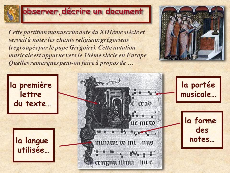observer,décrire un document la langue utilisée… la première lettre du texte… la portée musicale… la forme des notes… Cette partition manuscrite date du XIIIème siècle et servait à noter les chants religieux grégoriens (regroupés par le pape Grégoire).