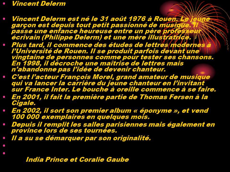 Vincent Delerm Vincent Delerm est né le 31 août 1976 à Rouen. Le jeune garçon est depuis tout petit passionné de musique. Il passe une enfance heureus