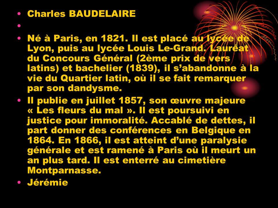Charles BAUDELAIRE Né à Paris, en 1821. Il est placé au lycée de Lyon, puis au lycée Louis Le-Grand. Lauréat du Concours Général (2ème prix de vers la