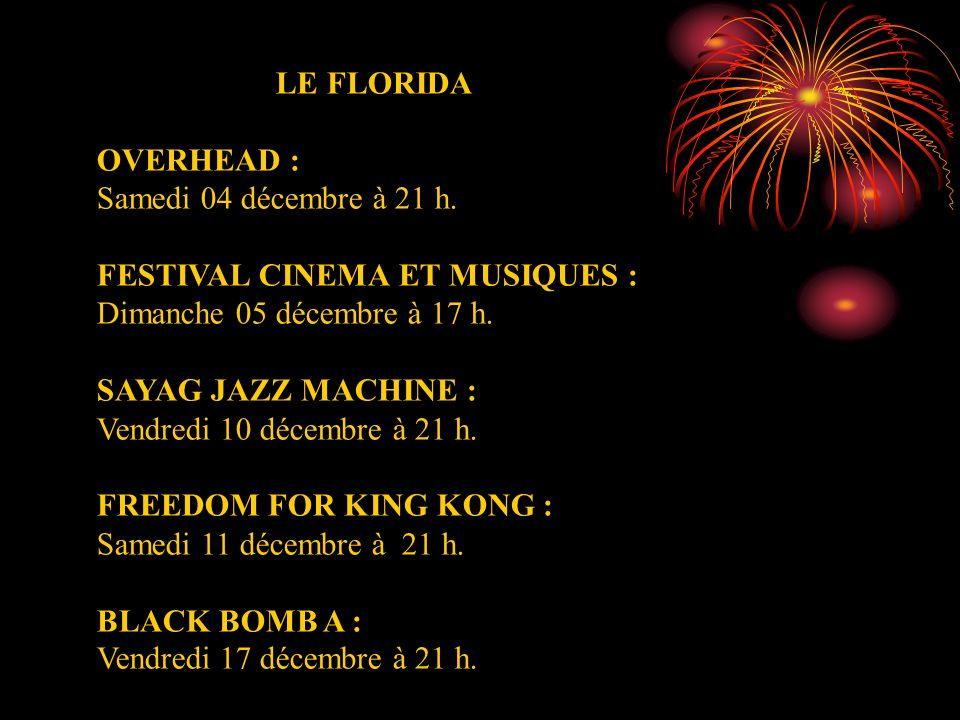 LE FLORIDA OVERHEAD : Samedi 04 décembre à 21 h. FESTIVAL CINEMA ET MUSIQUES : Dimanche 05 décembre à 17 h. SAYAG JAZZ MACHINE : Vendredi 10 décembre