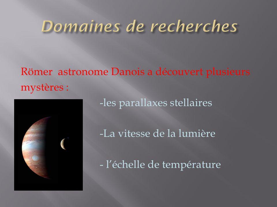 Römer astronome Danois a découvert plusieurs mystères : -les parallaxes stellaires -La vitesse de la lumière - léchelle de température
