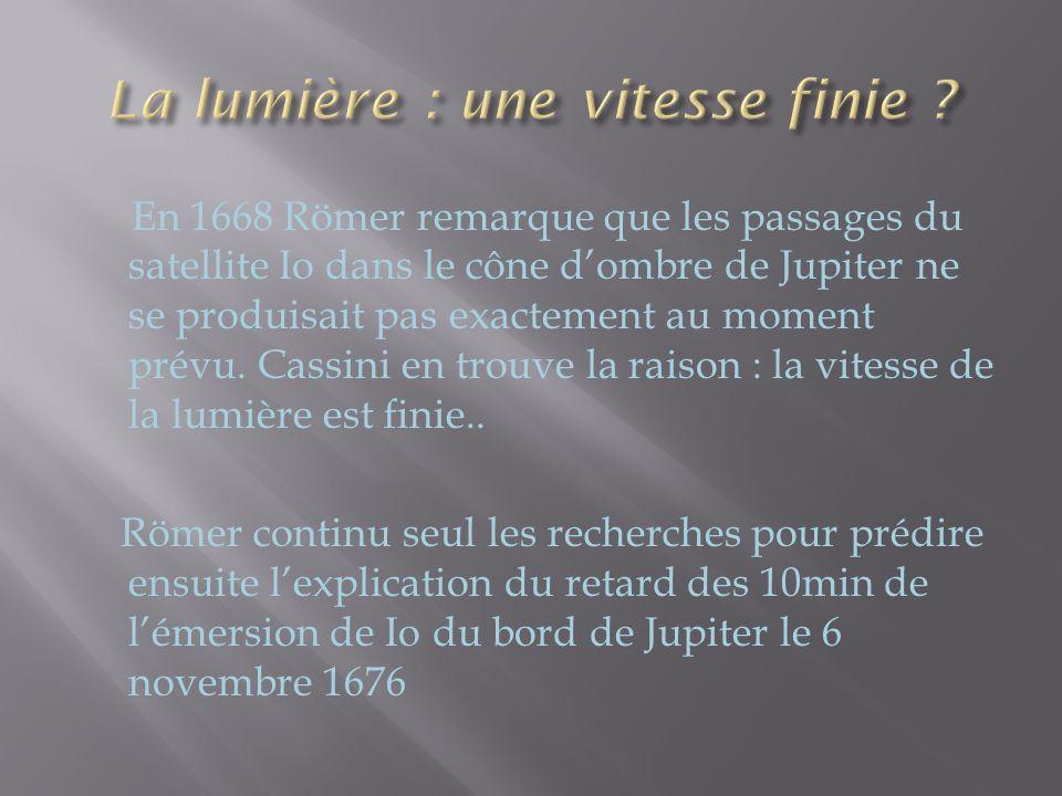 En 1668 Römer remarque que les passages du satellite Io dans le cône dombre de Jupiter ne se produisait pas exactement au moment prévu. Cassini en tro