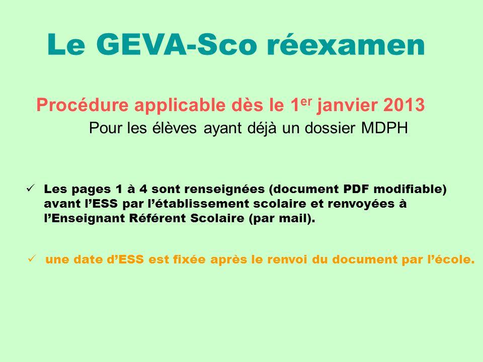 Le GEVA-Sco réexamen Procédure applicable dès le 1 er janvier 2013 Pour les élèves ayant déjà un dossier MDPH Les pages 1 à 4 sont renseignées (document PDF modifiable) avant lESS par létablissement scolaire et renvoyées à lEnseignant Référent Scolaire (par mail).