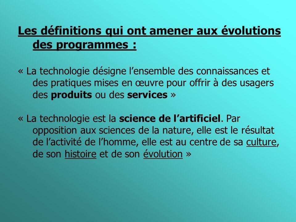 Les définitions qui ont amener aux évolutions des programmes : « La technologie désigne lensemble des connaissances et des pratiques mises en œuvre pour offrir à des usagers des produits ou des services » « La technologie est la science de lartificiel.