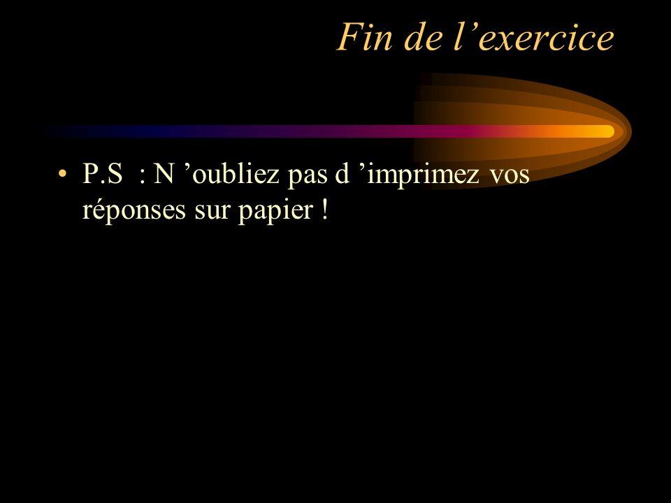 Fin de lexercice P.S : N oubliez pas d imprimez vos réponses sur papier !