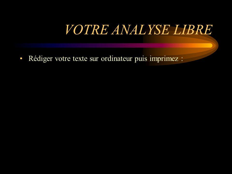 VOTRE ANALYSE LIBRE Rédiger votre texte sur ordinateur puis imprimez :