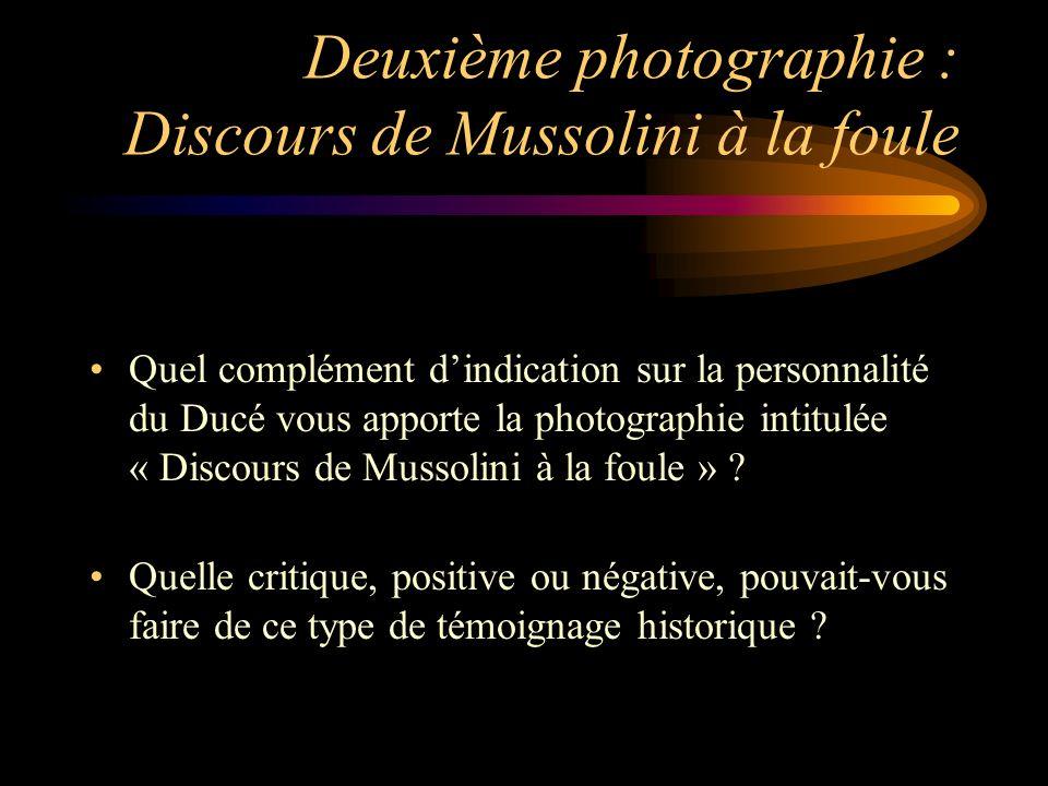 Deuxième photographie : Discours de Mussolini à la foule Quel complément dindication sur la personnalité du Ducé vous apporte la photographie intitulée « Discours de Mussolini à la foule » .