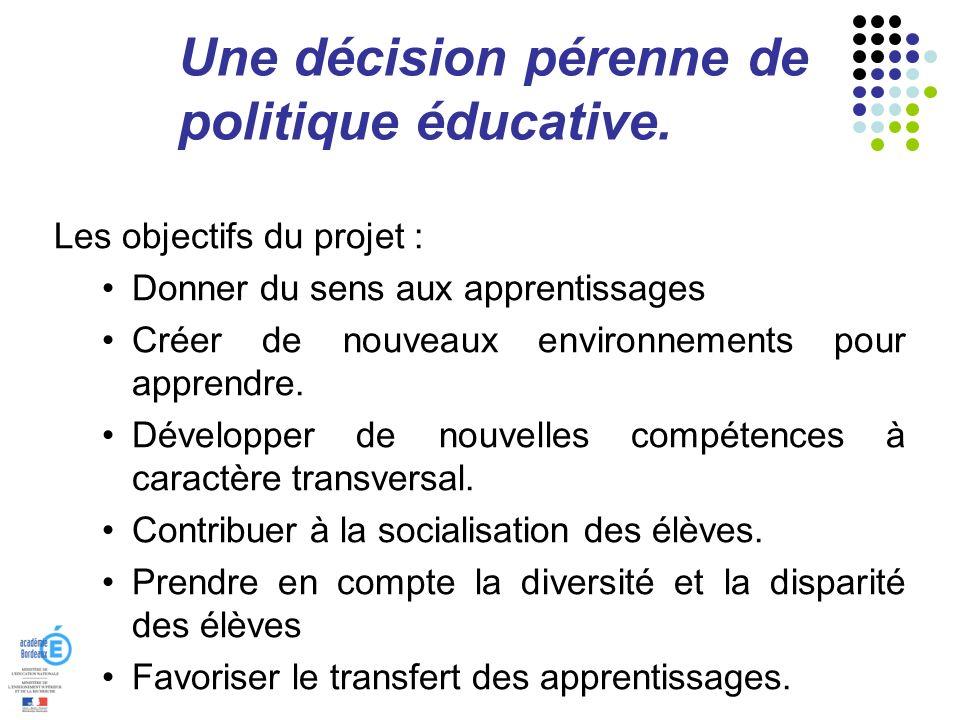 Une décision pérenne de politique éducative. Les objectifs du projet : Donner du sens aux apprentissages Créer de nouveaux environnements pour apprend
