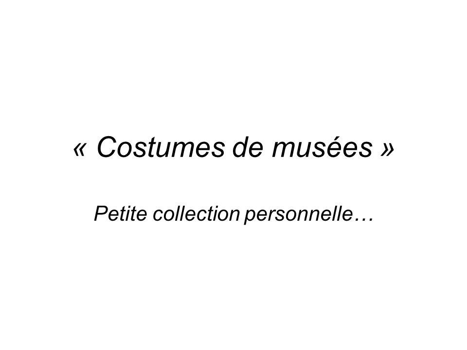 « Costumes de musées » Petite collection personnelle…